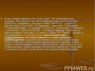 В настоящее время в РФ существует 296 пивоваренных заводов. Абсолютное их число