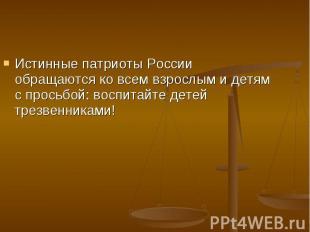 Истинные патриоты России обращаются ко всем взрослым и детям с просьбой: воспита
