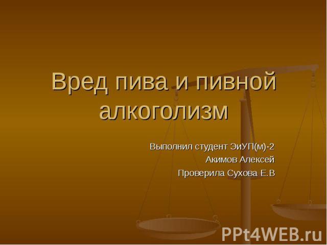 Вред пива и пивной алкоголизм Выполнил студент ЭиУП(м)-2Акимов АлексейПроверила Сухова Е.В
