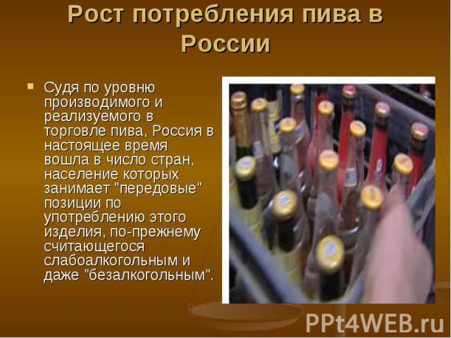 Рост потребления пива в России Судя по уровню производимого и реализуемого в торговле пива, Россия в настоящее время вошла в число стран, население которых занимает