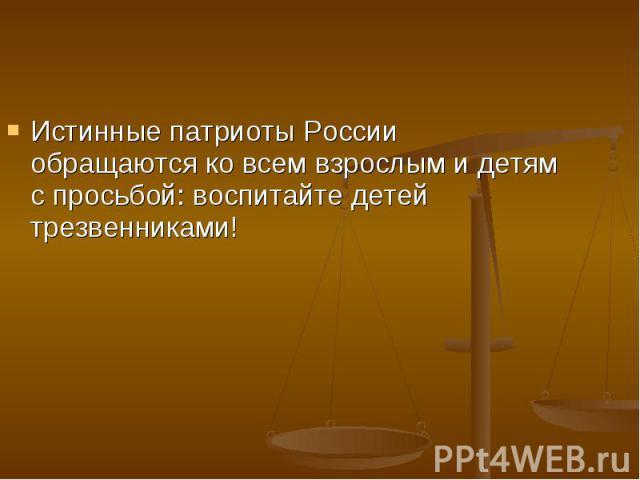 Истинные патриоты России обращаются ко всем взрослым и детям с просьбой: воспитайте детей трезвенниками!