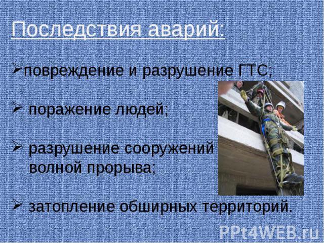 Последствия аварий: повреждение и разрушение ГТС; поражение людей; разрушение сооружений волной прорыва; затопление обширных территорий.
