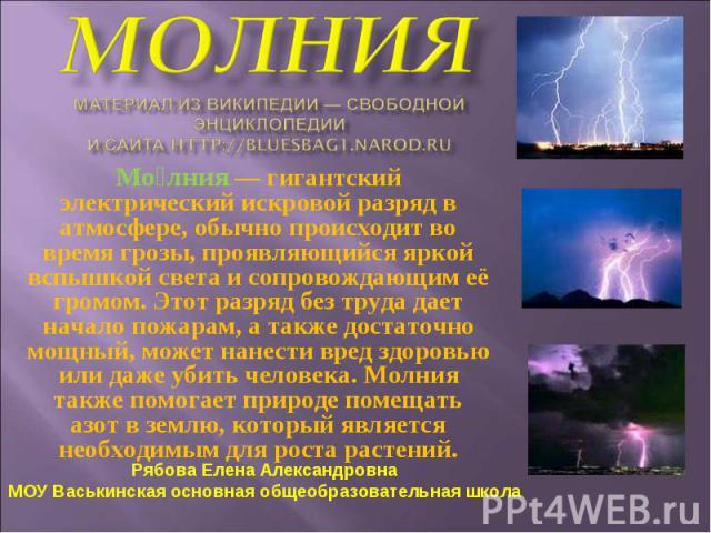 Молния— гигантский электрический искровой разряд в атмосфере, обычно происходит во время грозы, проявляющийся яркой вспышкой света и сопровождающим её громом. Этот разряд без труда дает начало пожарам, а также достаточно мощный, может нанести вред …