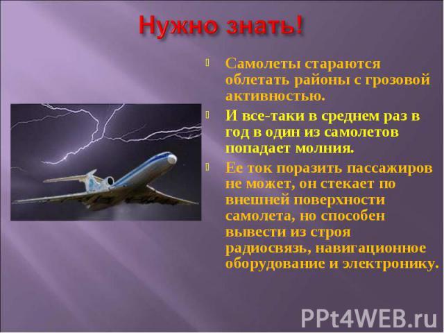 Самолеты стараются облетать районы с грозовой активностью. И все-таки в среднем раз в год в один из самолетов попадает молния. Ее ток поразить пассажиров не может, он стекает по внешней поверхности самолета, но способен вывести из строя радиосвязь, …