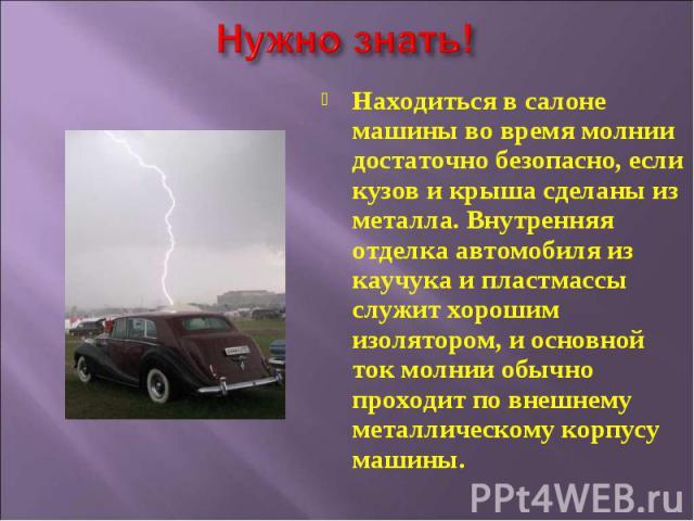 Находиться в салоне машины во время молнии достаточно безопасно, если кузов и крыша сделаны из металла. Внутренняя отделка автомобиля из каучука и пластмассы служит хорошим изолятором, и основной ток молнии обычно проходит по внешнему металлическому…
