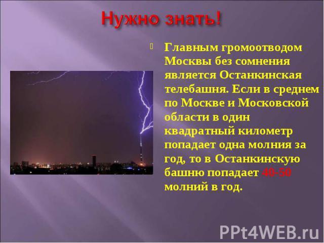Главным громоотводом Москвы без сомнения является Останкинская телебашня. Если в среднем по Москве и Московской области в один квадратный километр попадает одна молния за год, то в Останкинскую башню попадает 40-50 молний в год.