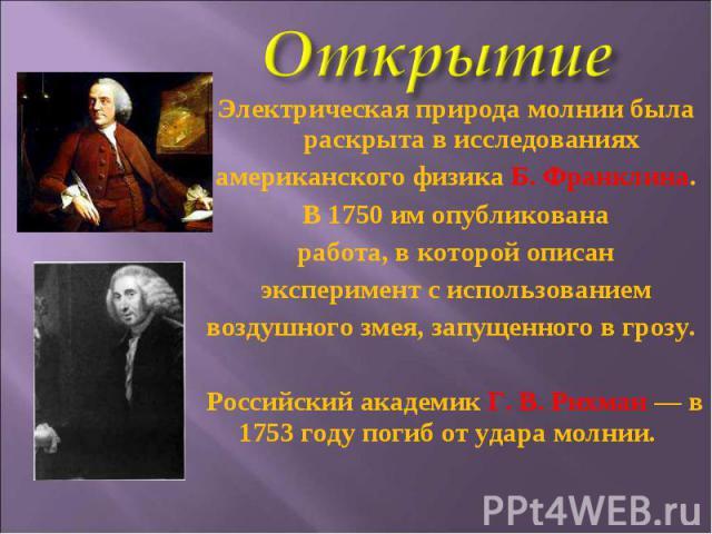 Электрическая природа молнии была раскрыта в исследованияхамериканского физика Б. Франклина.В 1750 им опубликованаработа, в которой описанэксперимент с использованиемвоздушного змея, запущенного в грозу.Российский академик Г.В.Рихман— в 1753 году…