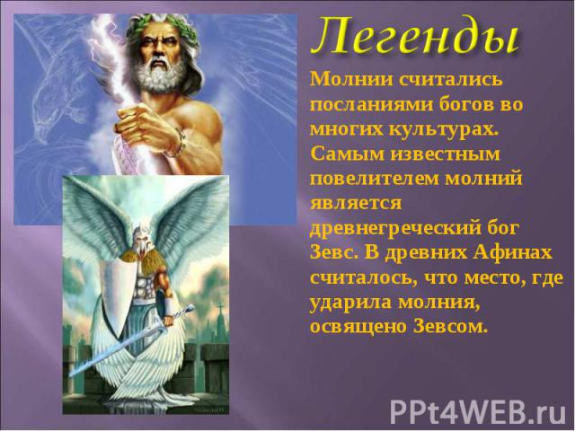 Молнии считались посланиями богов во многих культурах. Самым известным повелителем молний является древнегреческий бог Зевс. В древних Афинах считалось, что место, где ударила молния, освящено Зевсом.
