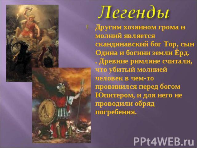 Другим хозяином грома и молний является скандинавский бог Тор, сын Одина и богини земли Ёрд.. Древние римляне считали, что убитый молнией человек в чем-то провинился перед богом Юпитером, и для него не проводили обряд погребения.