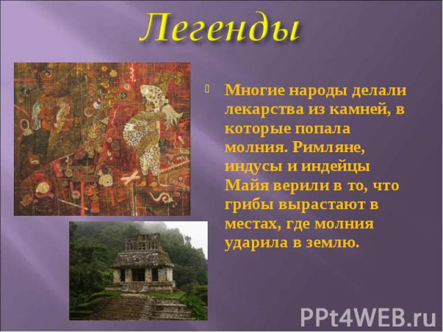 Многие народы делали лекарства из камней, в которые попала молния. Римляне, индусы и индейцы Майя верили в то, что грибы вырастают в местах, где молния ударила в землю.