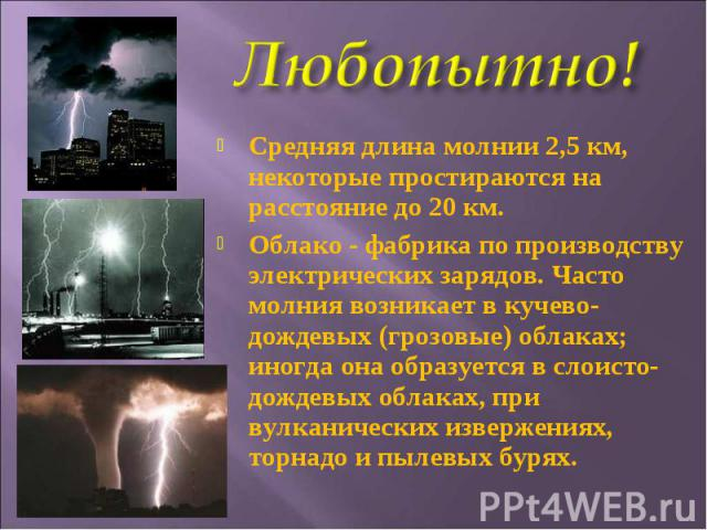 Средняя длина молнии 2,5км, некоторые простираются на расстояние до 20км.Облако - фабрика по производству электрических зарядов. Часто молния возникает в кучево-дождевых (грозовые) облаках; иногда она образуется в слоисто-дождевых облаках, при вул…