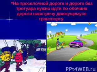 На проселочной дороге и дороге без тротуара нужно идти по обочине дороги навстре