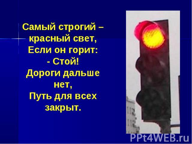 Самый строгий – красный свет,Если он горит:- Стой!Дороги дальше нет,Путь для всех закрыт.