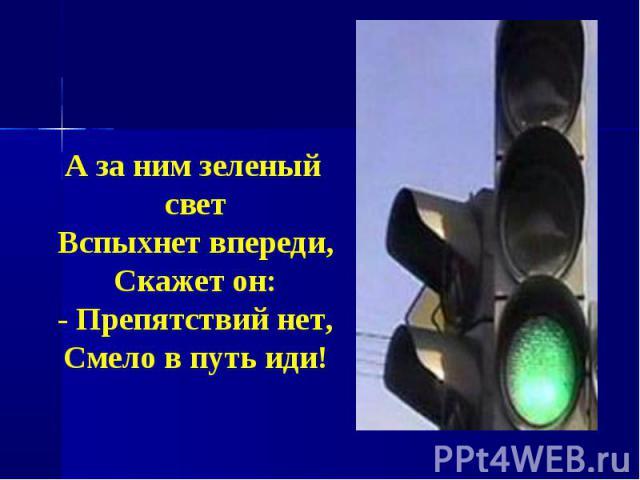 А за ним зеленый светВспыхнет впереди,Скажет он:- Препятствий нет,Смело в путь иди!