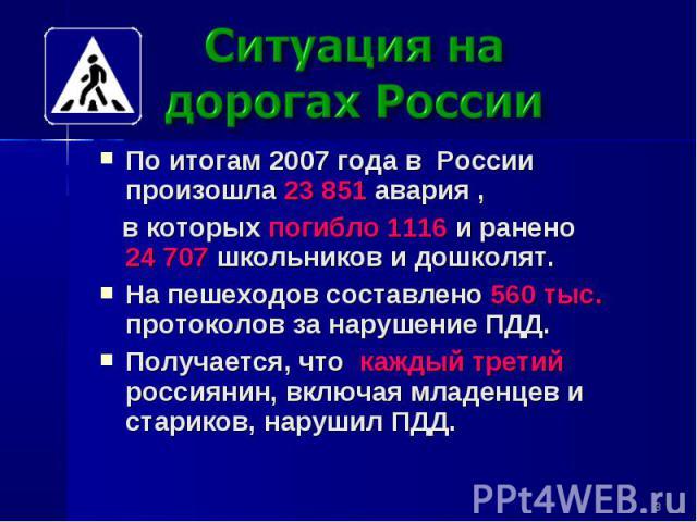 Ситуация на дорогах России По итогам 2007 года в России произошла 23 851 авария , в которых погибло 1116 и ранено 24707 школьников и дошколят. На пешеходов составлено 560 тыс. протоколов за нарушение ПДД. Получается, что каждый третий россиянин, вк…
