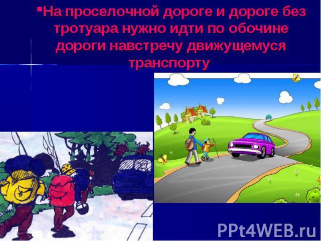 На проселочной дороге и дороге без тротуара нужно идти по обочине дороги навстречу движущемуся транспорту