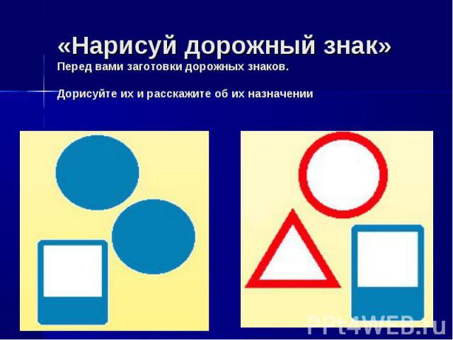 «Нарисуй дорожный знак»Перед вами заготовки дорожных знаков. Дорисуйте их и расскажите об их назначении