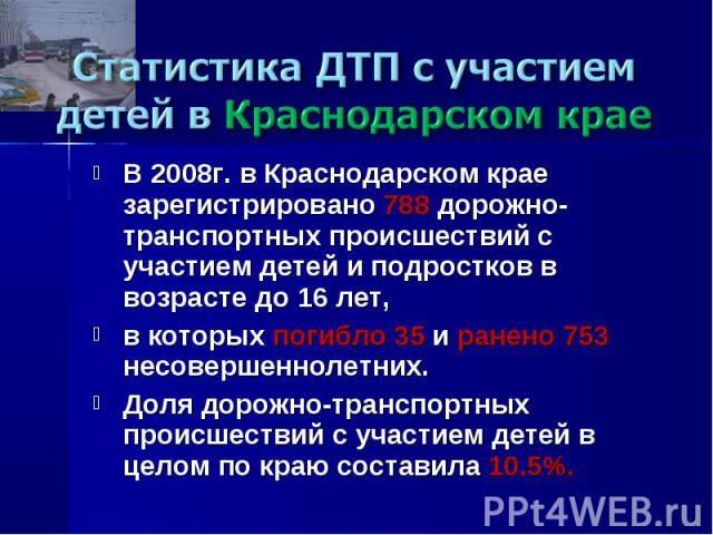 Статистика ДТП с участием детей в Краснодарском крае В 2008г. в Краснодарском крае зарегистрировано 788 дорожно-транспортных происшествий с участием детей и подростков в возрасте до 16 лет, в которых погибло 35 и ранено 753 несовершеннолетних. Доля …