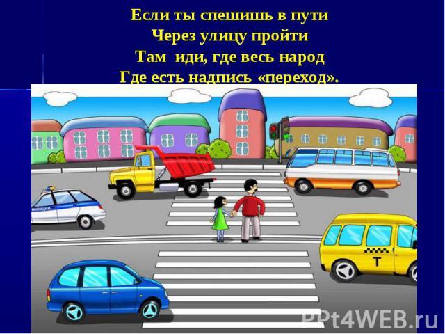 Если ты спешишь в путиЧерез улицу пройтиТам иди, где весь народГде есть надпись «переход».