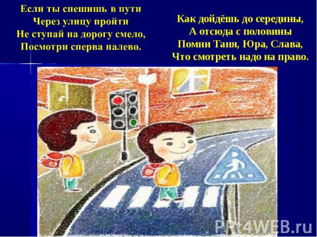 Если ты спешишь в путиЧерез улицу пройтиНе ступай на дорогу смело,Посмотри сперва налево.Как дойдёшь до середины,А отсюда с половиныПомни Таня, Юра, Слава,Что смотреть надо на право.