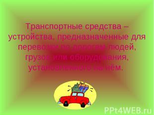 Транспортные средства – устройства, предназначенные для перевозки по дорогам люд
