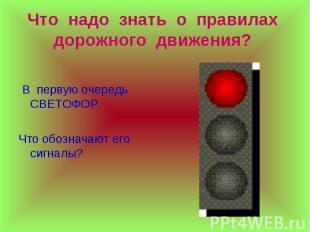 Что надо знать о правилах дорожного движения? В первую очередьСВЕТОФОР. Что обоз