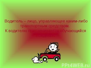 Водитель – лицо, управляющее каким-либо транспортным средством. К водителю прира
