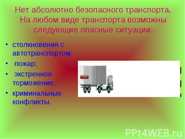 Нет абсолютно безопасного транспорта. На любом виде транспорта возможны следующие опасные ситуации: столкновения с автотранспортом; пожар; экстренное торможение;криминальные конфликты.