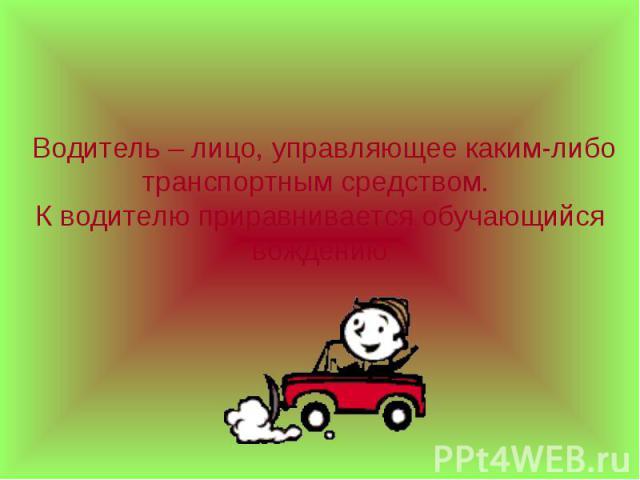 Водитель – лицо, управляющее каким-либо транспортным средством. К водителю приравнивается обучающийся вождению
