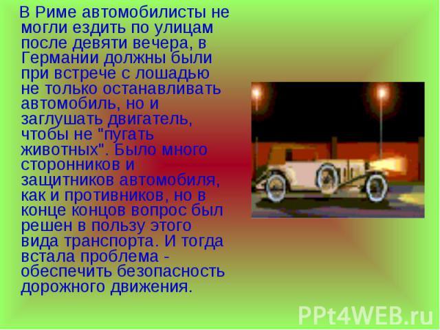 В Риме автомобилисты не могли ездить по улицам после девяти вечера, в Германии должны были при встрече с лошадью не только останавливать автомобиль, но и заглушать двигатель, чтобы не
