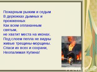Пожарным рыжим и седымВ дерюжках дымных и прожженных Как всем оплаканным святым,