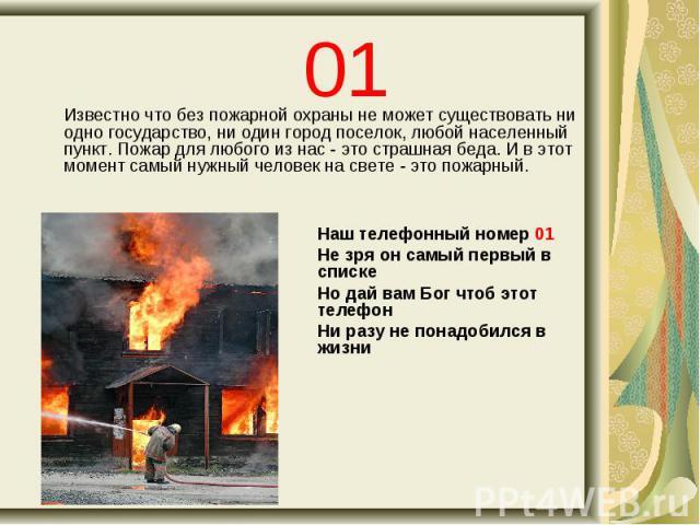 01 Известно что без пожарной охраны не может существовать ни одно государство, ни один город поселок, любой населенный пункт. Пожар для любого из нас - это страшная беда. И в этот момент самый нужный человек на свете - это пожарный. Наш телефонный н…