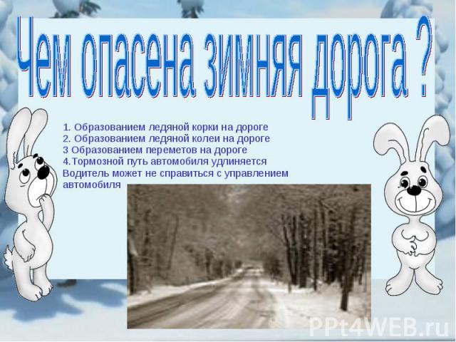 Чем опасена зимняя дорога ? 1. Образованием ледяной корки на дороге2. Образованием ледяной колеи на дороге3 Образованием переметов на дороге4.Тормозной путь автомобиля удлиняется Водитель может не справиться с управлением автомобиля