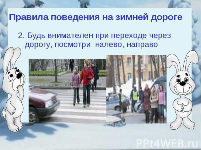 Правила поведения на зимней дороге2. Будь внимателен при переходе через дорогу, посмотри налево, направо