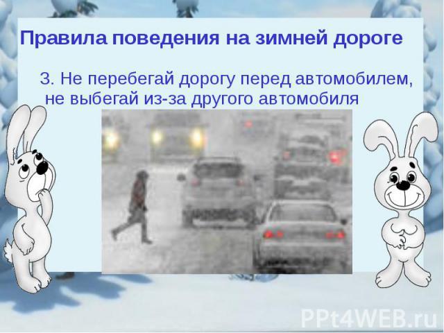 Правила поведения на зимней дороге3. Не перебегай дорогу перед автомобилем, не выбегай из-за другого автомобиля