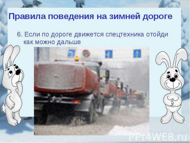 Правила поведения на зимней дороге6. Если по дороге движется спецтехника отойди как можно дальше