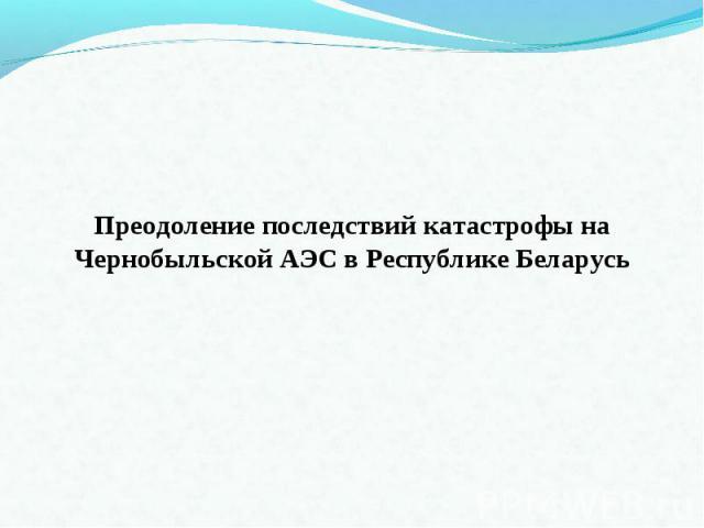Преодоление последствий катастрофы на Чернобыльской АЭС в Республике Беларусь