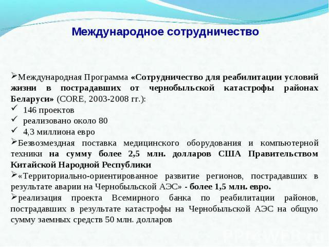 Международное сотрудничество Международная Программа «Сотрудничество для реабилитации условий жизни в пострадавших от чернобыльской катастрофы районах Беларуси» (CORE, 2003-2008 гг.): 146 проектов реализовано около 80 4,3 миллиона евроБезвозмездная …