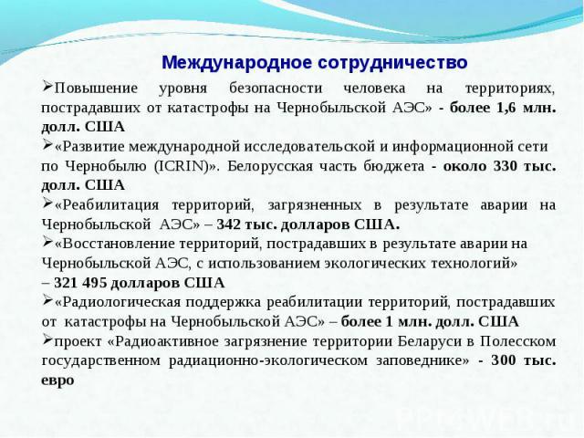 Международное сотрудничество Повышение уровня безопасности человека на территориях, пострадавших от катастрофы на Чернобыльской АЭС» - более 1,6 млн. долл. США«Развитие международной исследовательской и информационной сети по Чернобылю (ICRIN)». Бел…
