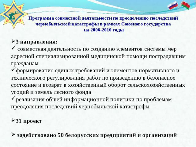 Программа совместной деятельности по преодолению последствий чернобыльской катастрофы в рамках Союзного государства на 2006-2010 годы 3 направления: совместная деятельность по созданию элементов системы мер адресной специализированной медицинской по…