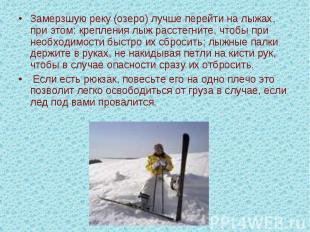 Замерзшую реку (озеро) лучше перейти на лыжах, при этом: крепления лыж расстегни