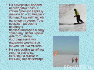 На замерзший водоем необходимо брать с собой прочную веревку длиной 20 – 25 метр