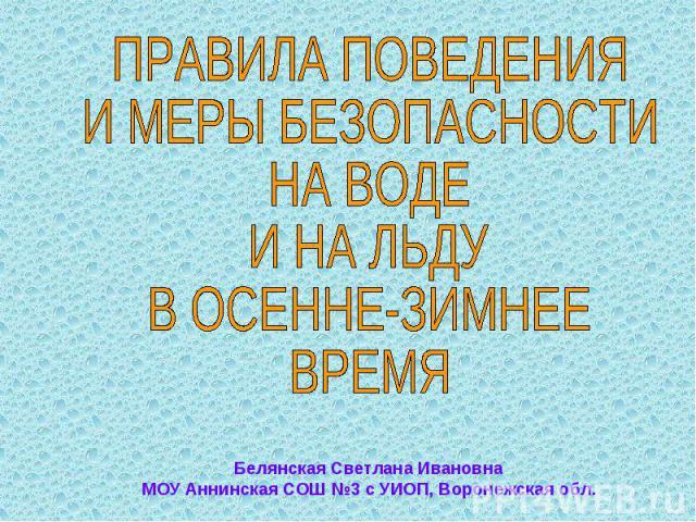 ПРАВИЛА ПОВЕДЕНИЯИ МЕРЫ БЕЗОПАСНОСТИНА ВОДЕИ НА ЛЬДУ В ОСЕННЕ-ЗИМНЕЕ ВРЕМЯБелянская Светлана Ивановна МОУ Аннинская СОШ №3 с УИОП, Воронежская обл.