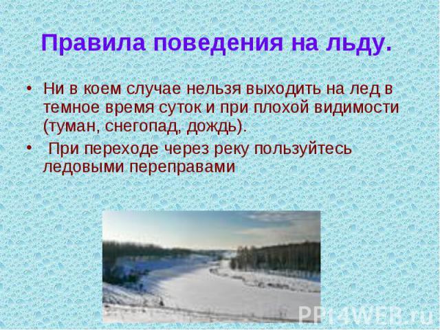 Правила поведения на льду. Ни в коем случае нельзя выходить на лед в темное время суток и при плохой видимости (туман, снегопад, дождь). При переходе через реку пользуйтесь ледовыми переправами