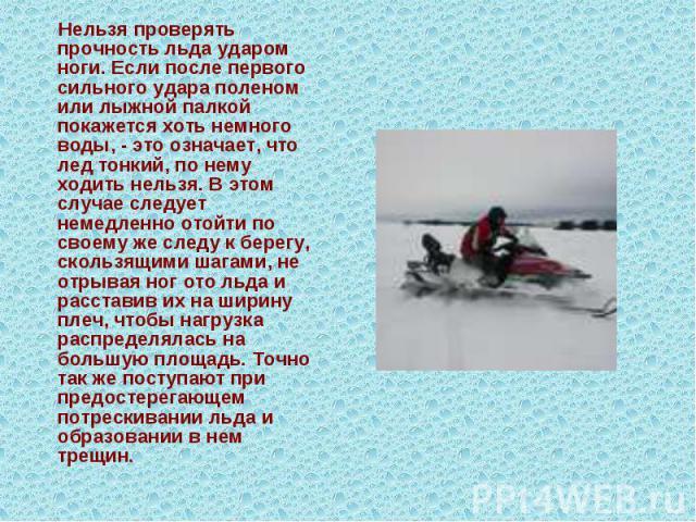 Нельзя проверять прочность льда ударом ноги. Если после первого сильного удара поленом или лыжной палкой покажется хоть немного воды, - это означает, что лед тонкий, по нему ходить нельзя. В этом случае следует немедленно отойти по своему же следу к…