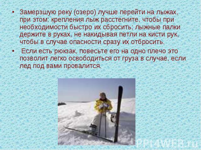 Замерзшую реку (озеро) лучше перейти на лыжах, при этом: крепления лыж расстегните, чтобы при необходимости быстро их сбросить; лыжные палки держите в руках, не накидывая петли на кисти рук, чтобы в случае опасности сразу их отбросить. Если есть рюк…