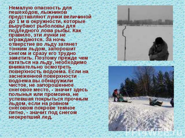 Немалую опасность для пешеходов, лыжников представляют лунки величиной до 1 м в окружности, которые вырубают рыболовы для подледного лова рыбы. Как правило, эти лунки не ограждаются. За ночь отверстие во льду затянет тонким льдом, запорошит снегом и…