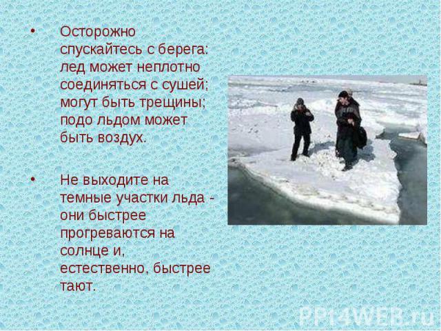 Осторожно спускайтесь с берега: лед может неплотно соединяться с сушей; могут быть трещины; подо льдом может быть воздух.Не выходите на темные участки льда - они быстрее прогреваются на солнце и, естественно, быстрее тают.
