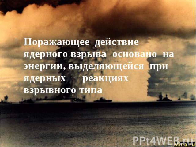 Поражающее действие ядерного взрыва основано на энергии, выделяющейся при ядерных реакциях взрывного типа
