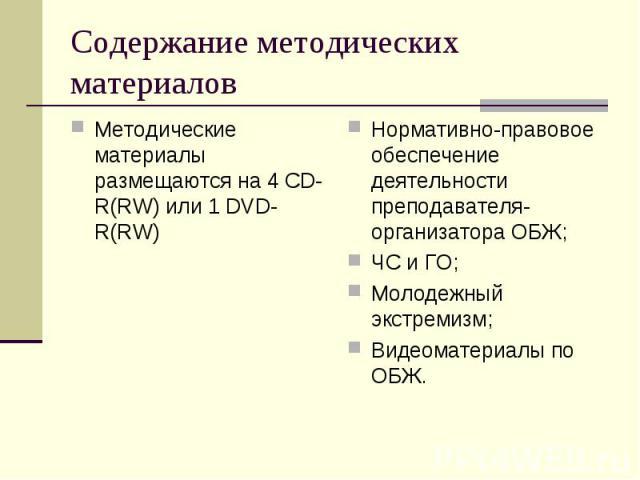 Содержание методических материалов Методические материалы размещаются на 4 CD-R(RW) или 1 DVD-R(RW)Нормативно-правовое обеспечение деятельности преподавателя-организатора ОБЖ;ЧС и ГО;Молодежный экстремизм;Видеоматериалы по ОБЖ.